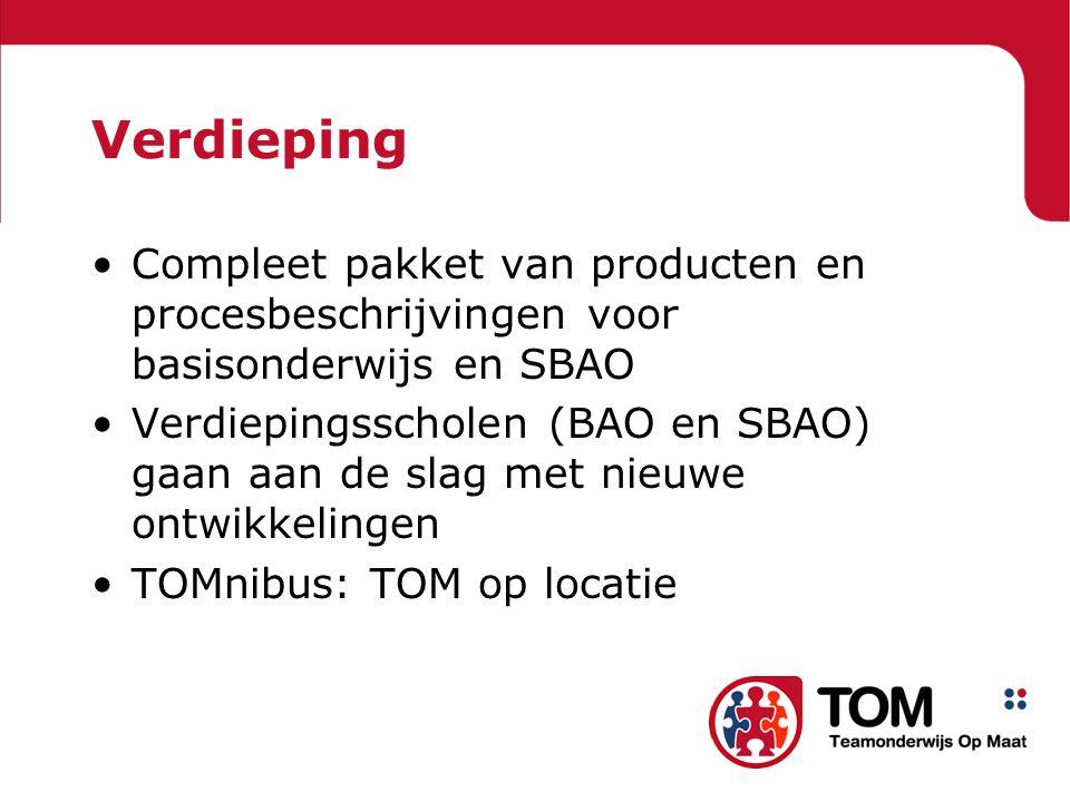 Verdieping •Compleet pakket van producten en procesbeschrijvingen voor basisonderwijs en SBAO •Verdiepingsscholen (BAO en SBAO) gaan aan de slag met nieuwe ontwikkelingen •TOMnibus: TOM op locatie