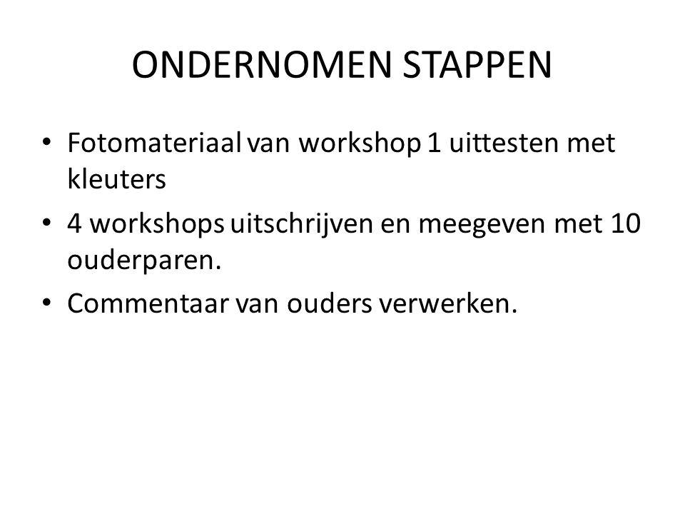 ONDERNOMEN STAPPEN • Fotomateriaal van workshop 1 uittesten met kleuters • 4 workshops uitschrijven en meegeven met 10 ouderparen.