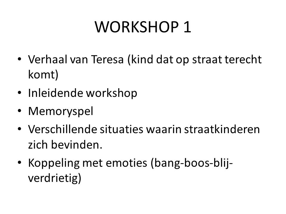 • Verhaal van Teresa (kind dat op straat terecht komt) • Inleidende workshop • Memoryspel • Verschillende situaties waarin straatkinderen zich bevinden.