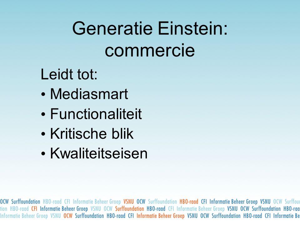 Generatie Einstein: commercie Leidt tot: • Mediasmart • Functionaliteit • Kritische blik • Kwaliteitseisen