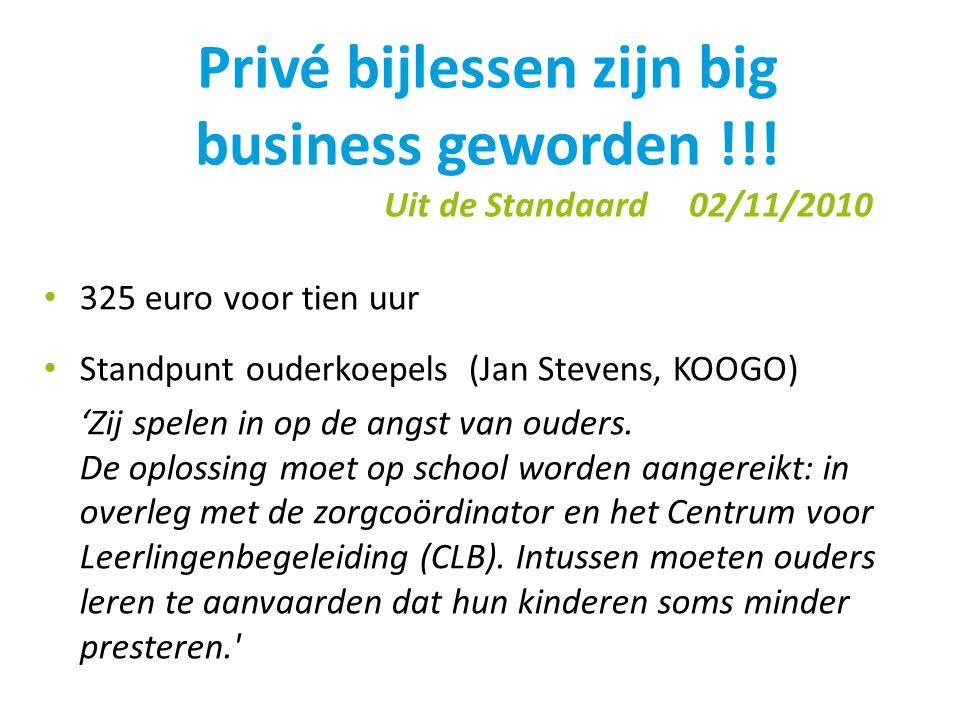 Privé bijlessen zijn big business geworden !!! Uit de Standaard 02/11/2010 • 325 euro voor tien uur • Standpunt ouderkoepels (Jan Stevens, KOOGO) 'Zij