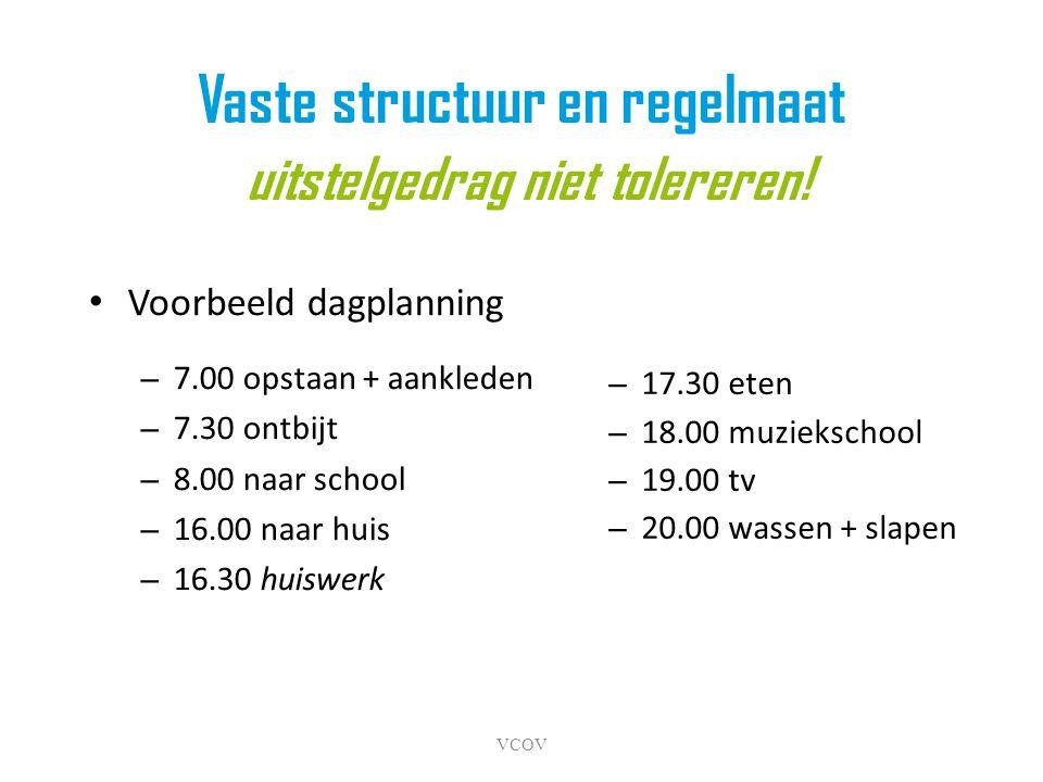 VCOV Vaste structuur en regelmaat uitstelgedrag niet tolereren! • Voorbeeld dagplanning – 7.00 opstaan + aankleden – 7.30 ontbijt – 8.00 naar school –