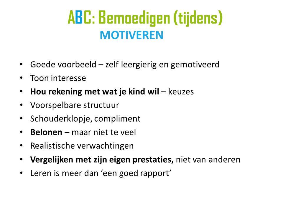 ABC: Bemoedigen (tijdens) MOTIVEREN • Goede voorbeeld – zelf leergierig en gemotiveerd • Toon interesse • Hou rekening met wat je kind wil – keuzes •