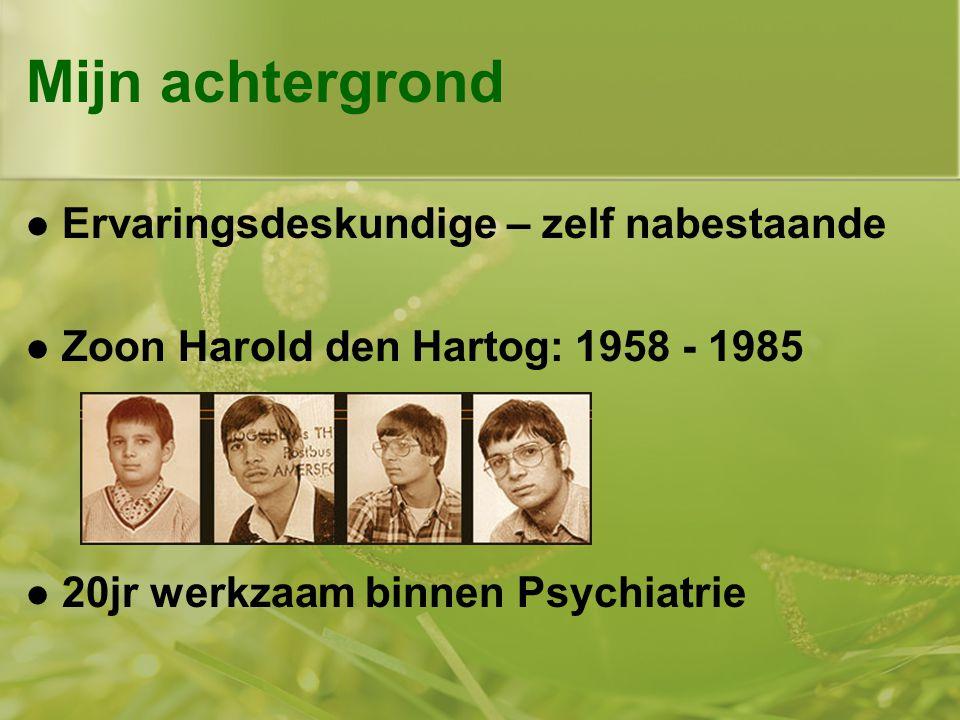 Mijn achtergrond  Ervaringsdeskundige – zelf nabestaande  Zoon Harold den Hartog: 1958 - 1985  20jr werkzaam binnen Psychiatrie