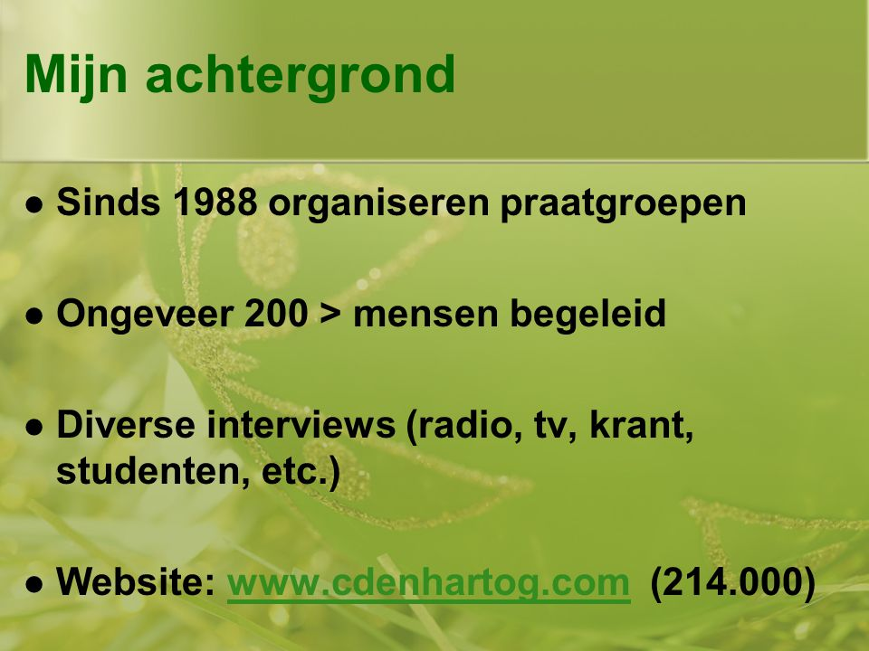 Mijn achtergrond  Sinds 1988 organiseren praatgroepen  Ongeveer 200 > mensen begeleid  Diverse interviews (radio, tv, krant, studenten, etc.)  Website: www.cdenhartog.com (214.000)www.cdenhartog.com