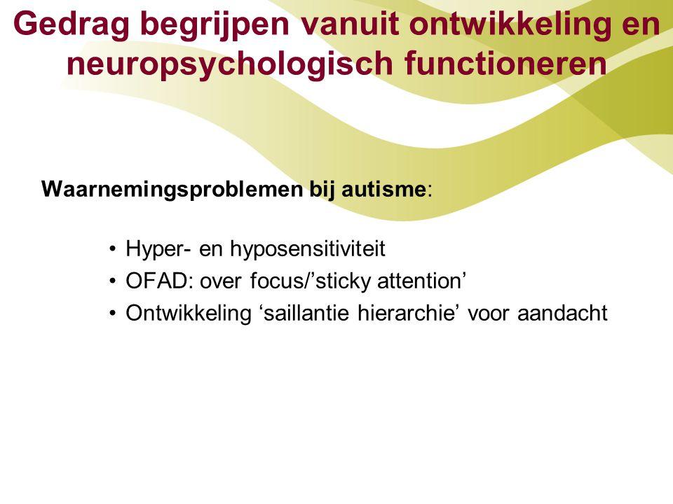 Gedrag begrijpen vanuit ontwikkeling en neuropsychologisch functioneren Waarnemingsproblemen bij autisme: •Hyper- en hyposensitiviteit •OFAD: over foc