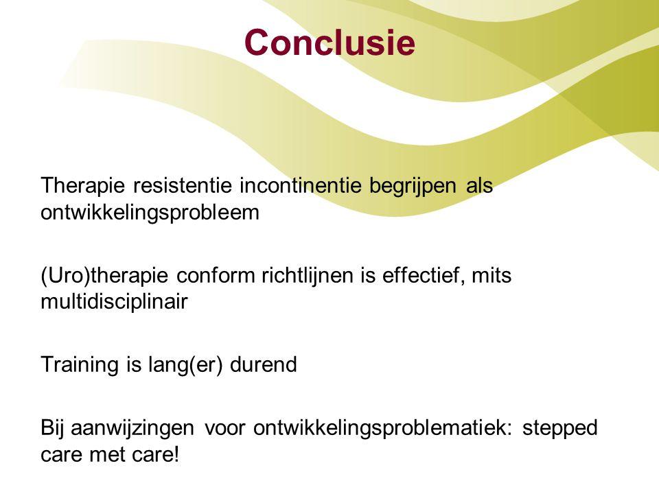 Conclusie Therapie resistentie incontinentie begrijpen als ontwikkelingsprobleem (Uro)therapie conform richtlijnen is effectief, mits multidisciplinai