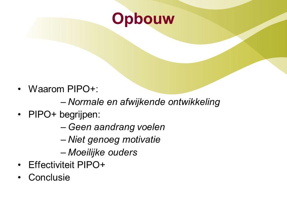 Opbouw •Waarom PIPO+: –Normale en afwijkende ontwikkeling •PIPO+ begrijpen: –Geen aandrang voelen –Niet genoeg motivatie –Moeilijke ouders •Effectivit