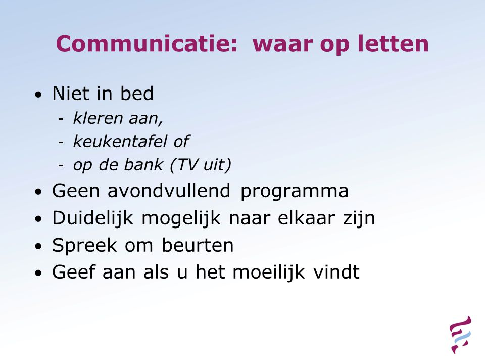 Communicatie: waar op letten • Niet in bed - kleren aan, - keukentafel of - op de bank (TV uit) • Geen avondvullend programma • Duidelijk mogelijk naar elkaar zijn • Spreek om beurten • Geef aan als u het moeilijk vindt