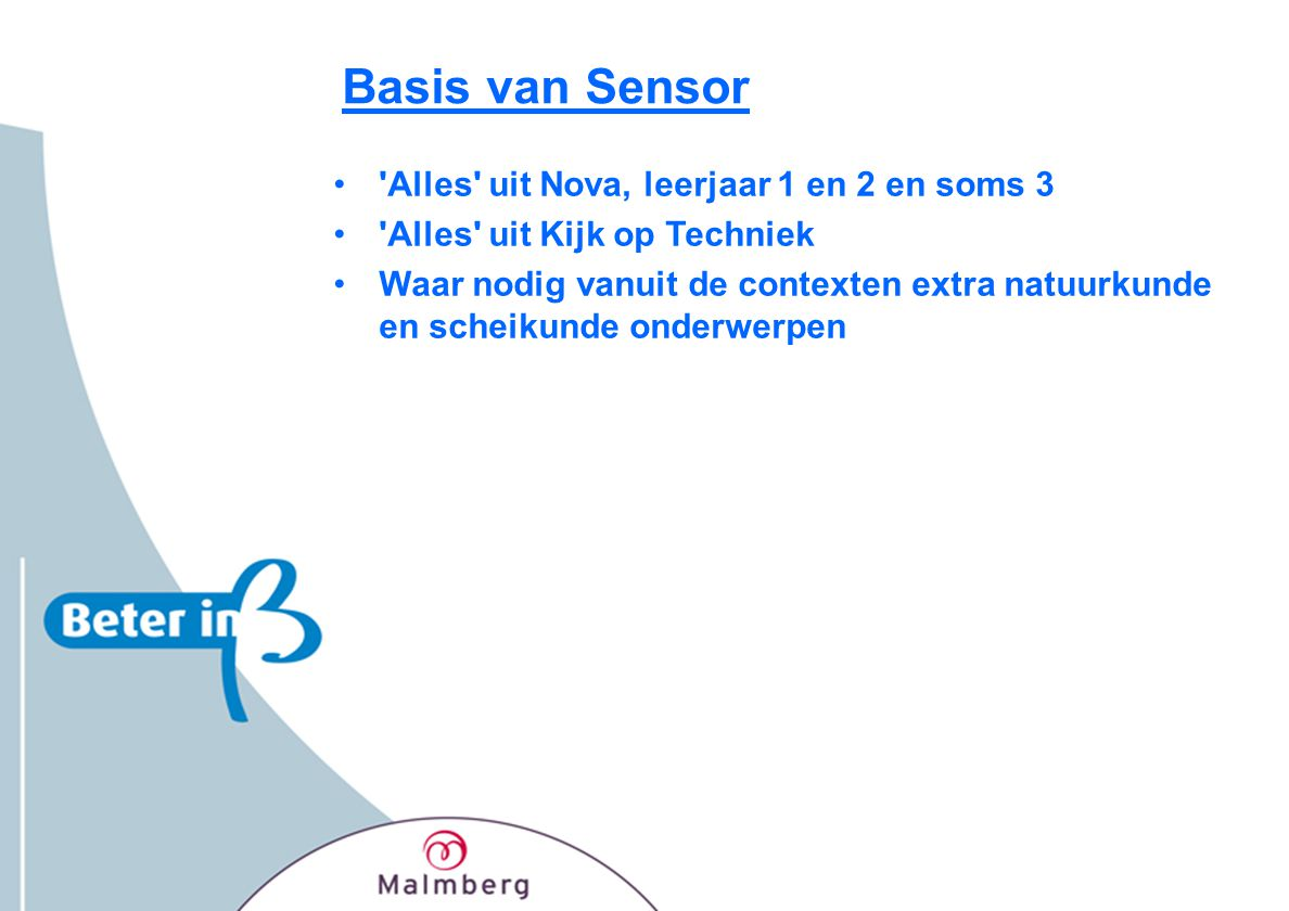 Pakketsamenstelling Sensor •Twee leerjaren, drie edities: –vmbo-kgt (2006) –havo/vwo (2006) –vmbo-b(k)/lwoo (2007) •Leerlingenmateriaal –Vmbo-kgt en havo/vwo: per jaar 2 handboeken en 2 werkboeken –Vmbo-b(k)/lwoo: per jaar 3 leerwerkboeken –methodesite •Docentenmateriaal –toetsen –docentenhandleiding, incl.