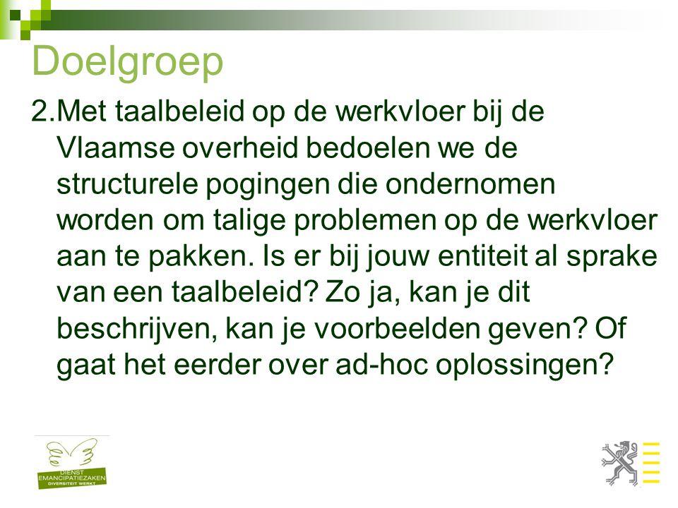Doelgroep 2.Met taalbeleid op de werkvloer bij de Vlaamse overheid bedoelen we de structurele pogingen die ondernomen worden om talige problemen op de werkvloer aan te pakken.