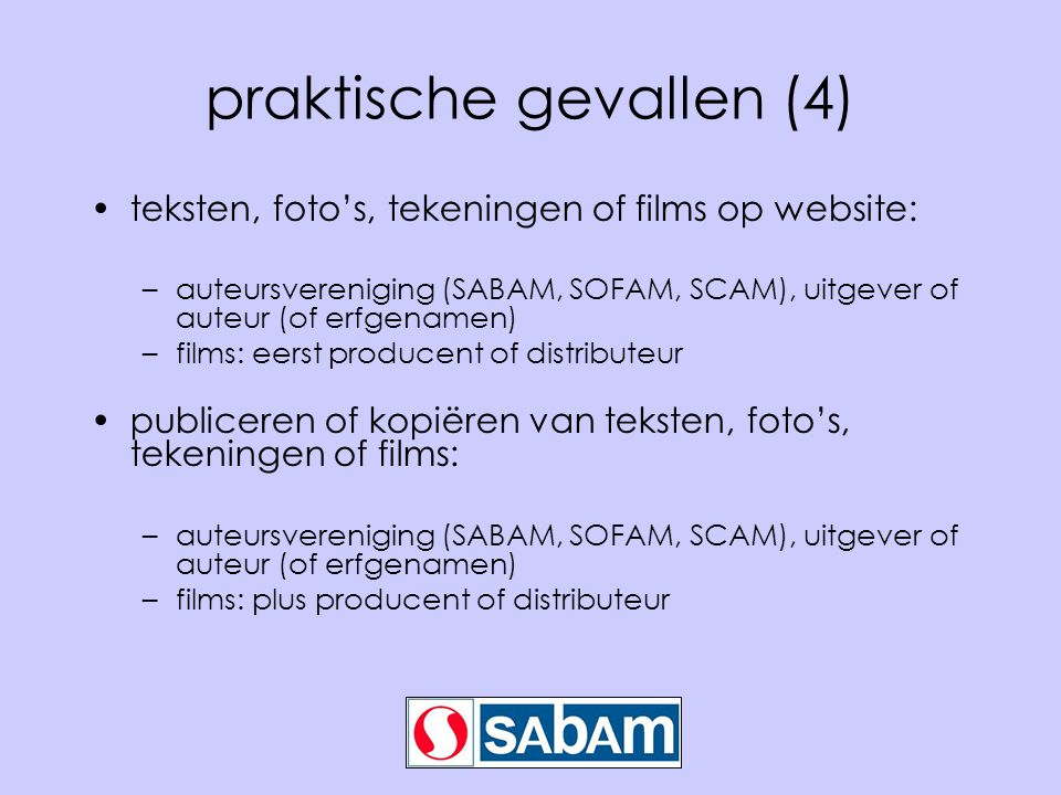 praktische gevallen (4) •teksten, foto's, tekeningen of films op website: –auteursvereniging (SABAM, SOFAM, SCAM), uitgever of auteur (of erfgenamen) –films: eerst producent of distributeur •publiceren of kopiëren van teksten, foto's, tekeningen of films: –auteursvereniging (SABAM, SOFAM, SCAM), uitgever of auteur (of erfgenamen) –films: plus producent of distributeur