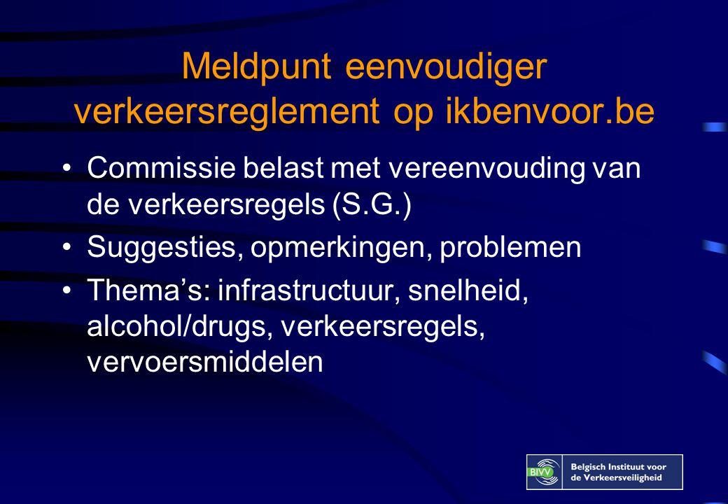 Meldpunt eenvoudiger verkeersreglement op ikbenvoor.be •Commissie belast met vereenvouding van de verkeersregels (S.G.) •Suggesties, opmerkingen, problemen •Thema's: infrastructuur, snelheid, alcohol/drugs, verkeersregels, vervoersmiddelen