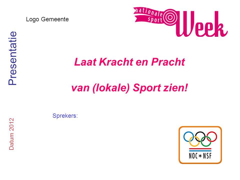 Logo Gemeente Laat Kracht en Pracht van (lokale) Sport zien! Datum 2012 Presentatie Sprekers: