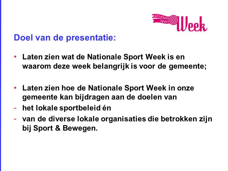 Doel van de presentatie: • Laten zien wat de Nationale Sport Week is en waarom deze week belangrijk is voor de gemeente; • Laten zien hoe de Nationale Sport Week in onze gemeente kan bijdragen aan de doelen van - het lokale sportbeleid én - van de diverse lokale organisaties die betrokken zijn bij Sport & Bewegen.