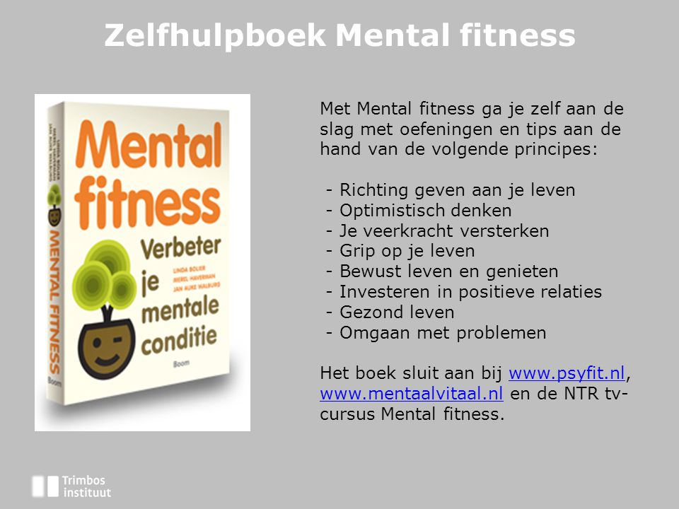 Zelfhulpboek Mental fitness Met Mental fitness ga je zelf aan de slag met oefeningen en tips aan de hand van de volgende principes: - Richting geven aan je leven - Optimistisch denken - Je veerkracht versterken - Grip op je leven - Bewust leven en genieten - Investeren in positieve relaties - Gezond leven - Omgaan met problemen Het boek sluit aan bij www.psyfit.nl, www.mentaalvitaal.nl en de NTR tv- cursus Mental fitness.www.psyfit.nl www.mentaalvitaal.nl