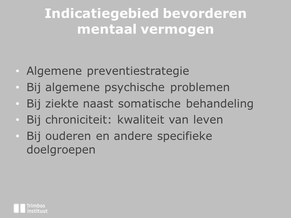 Indicatiegebied bevorderen mentaal vermogen • Algemene preventiestrategie • Bij algemene psychische problemen • Bij ziekte naast somatische behandeling • Bij chroniciteit: kwaliteit van leven • Bij ouderen en andere specifieke doelgroepen