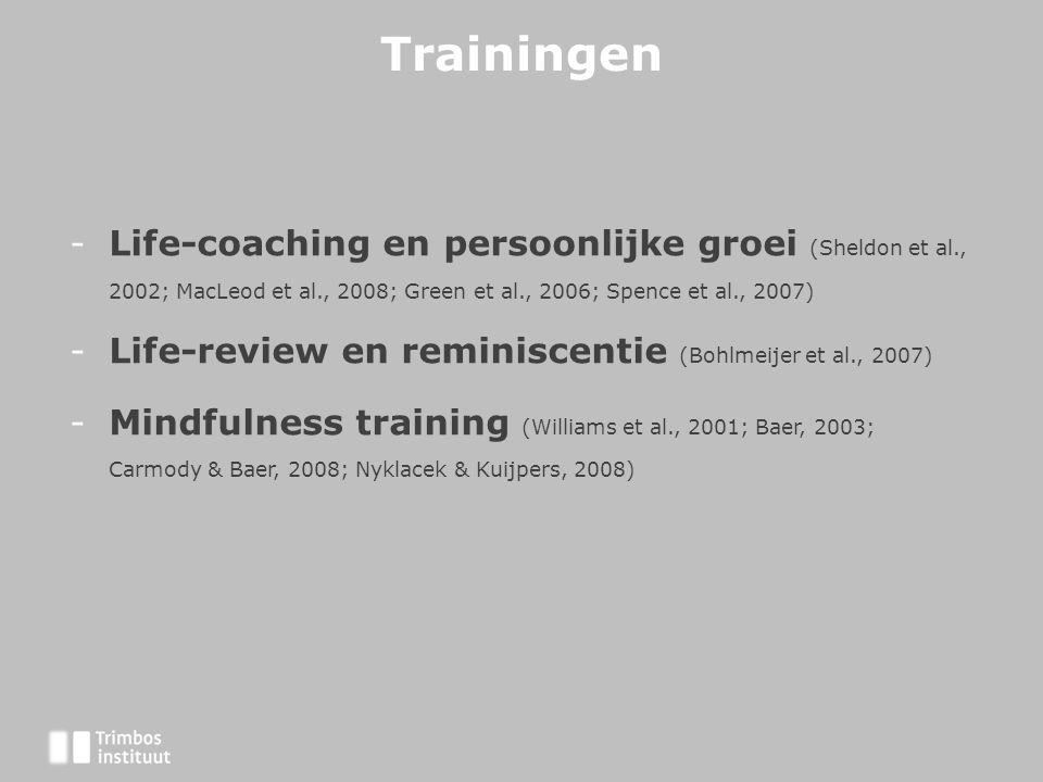 Trainingen -Life-coaching en persoonlijke groei (Sheldon et al., 2002; MacLeod et al., 2008; Green et al., 2006; Spence et al., 2007) -Life-review en reminiscentie (Bohlmeijer et al., 2007) -Mindfulness training (Williams et al., 2001; Baer, 2003; Carmody & Baer, 2008; Nyklacek & Kuijpers, 2008)