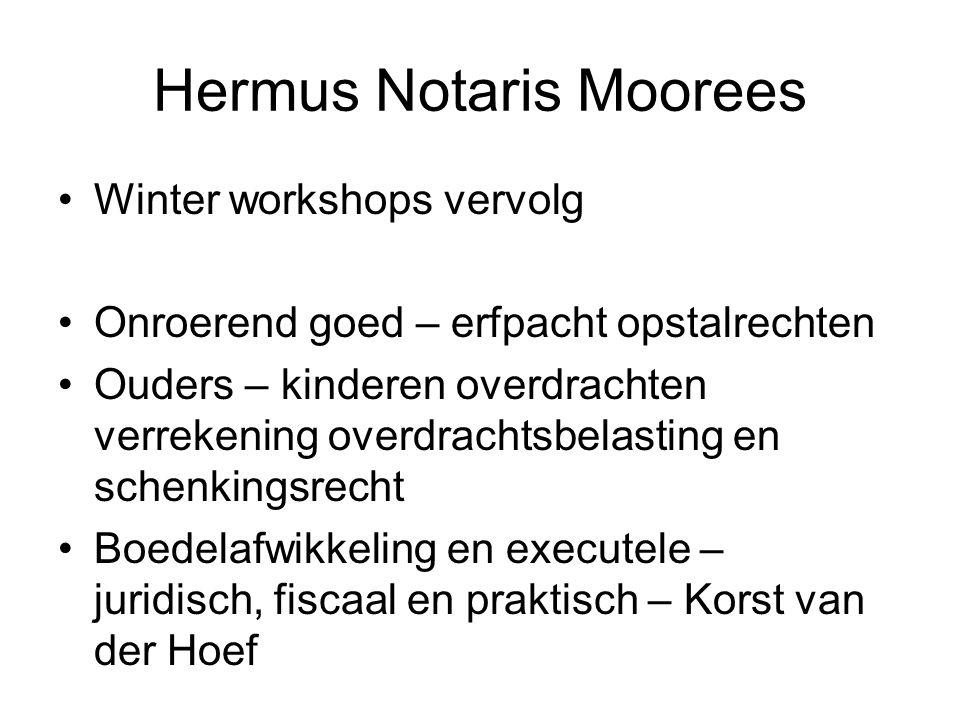 Hermus Notaris Moorees •Winter workshops vervolg •Onroerend goed – erfpacht opstalrechten •Ouders – kinderen overdrachten verrekening overdrachtsbelas