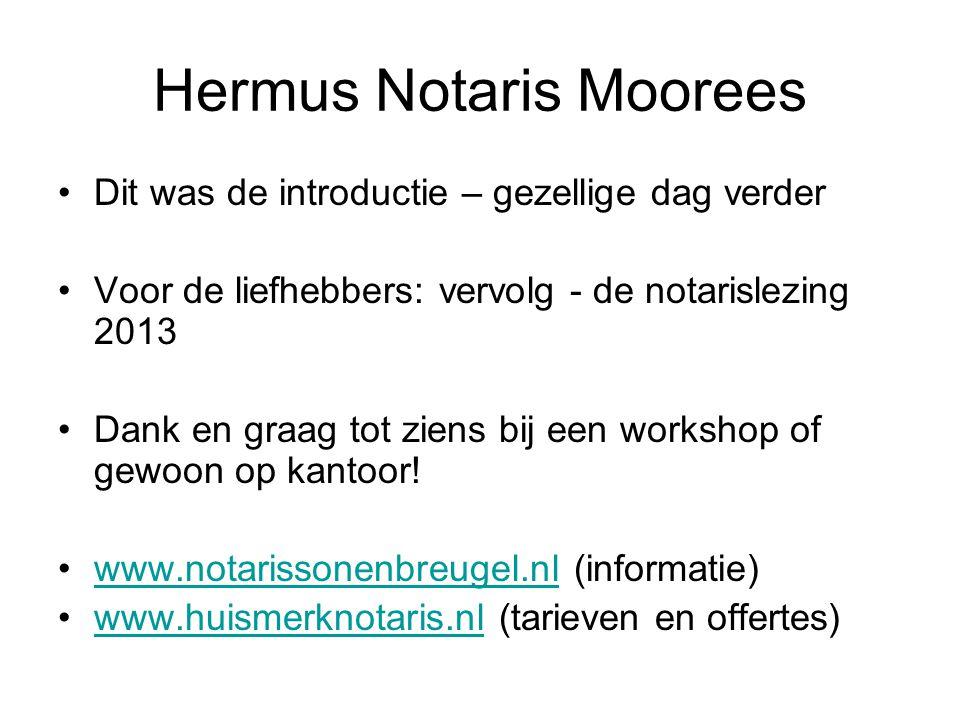 Hermus Notaris Moorees •Dit was de introductie – gezellige dag verder •Voor de liefhebbers: vervolg - de notarislezing 2013 •Dank en graag tot ziens b