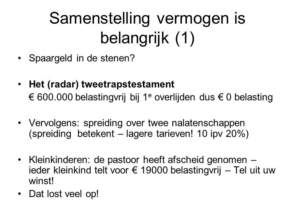 Samenstelling vermogen is belangrijk (1) •Spaargeld in de stenen? •Het (radar) tweetrapstestament € 600.000 belastingvrij bij 1 e overlijden dus € 0 b