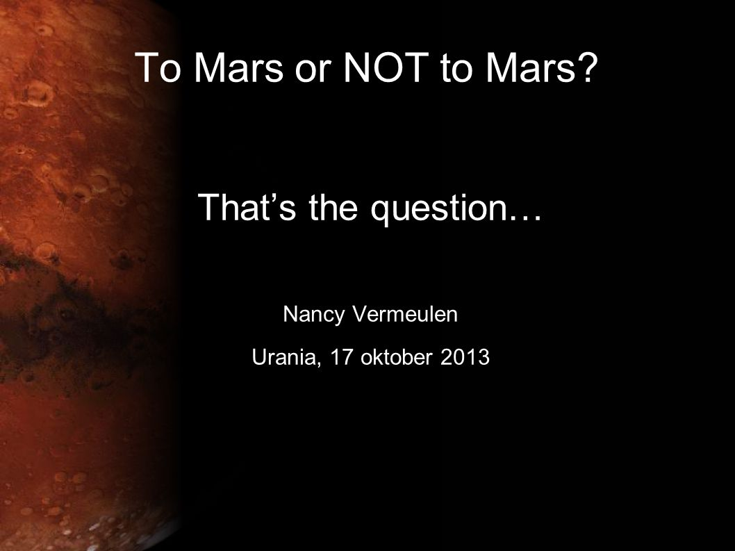 To Mars or NOT to Mars? That's the question… Nancy Vermeulen Urania, 17 oktober 2013