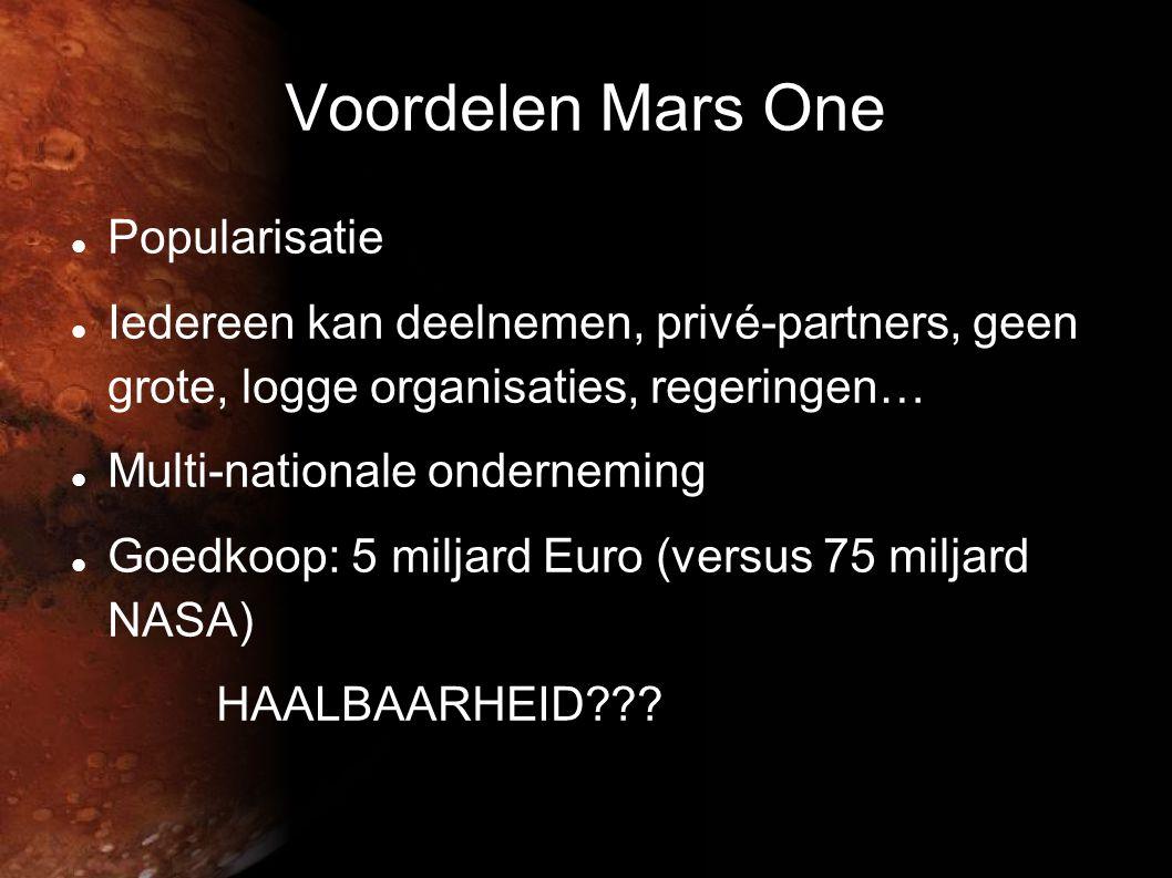 Voordelen Mars One  Popularisatie  Iedereen kan deelnemen, privé-partners, geen grote, logge organisaties, regeringen…  Multi-nationale onderneming  Goedkoop: 5 miljard Euro (versus 75 miljard NASA) HAALBAARHEID???
