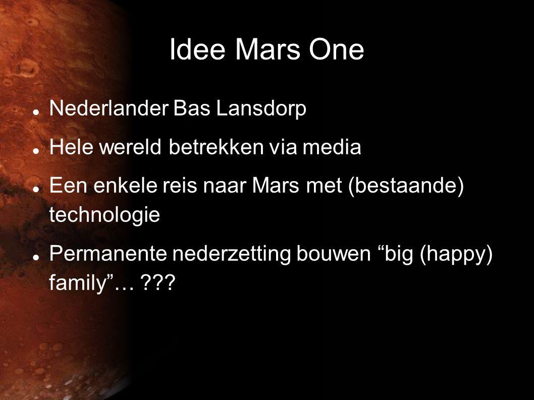 Idee Mars One  Nederlander Bas Lansdorp  Hele wereld betrekken via media  Een enkele reis naar Mars met (bestaande) technologie  Permanente nederzetting bouwen big (happy) family … ???