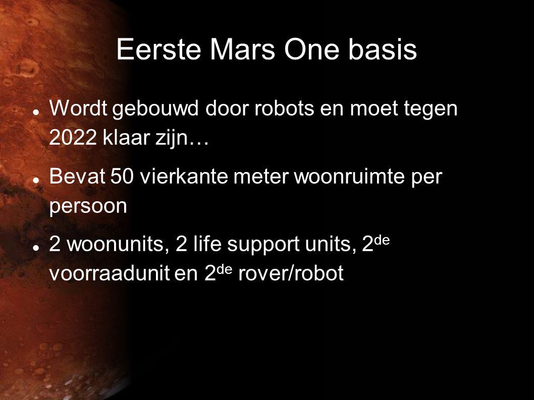 Eerste Mars One basis  Wordt gebouwd door robots en moet tegen 2022 klaar zijn…  Bevat 50 vierkante meter woonruimte per persoon  2 woonunits, 2 life support units, 2 de voorraadunit en 2 de rover/robot