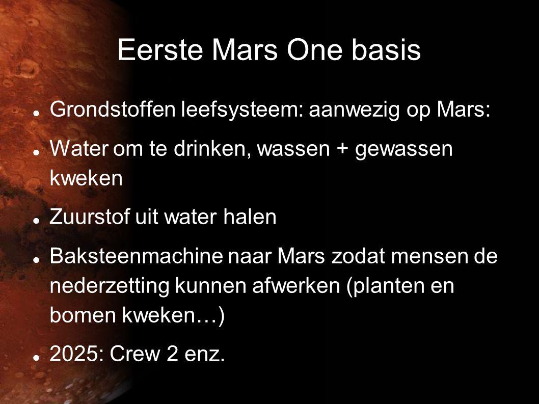Eerste Mars One basis  Grondstoffen leefsysteem: aanwezig op Mars:  Water om te drinken, wassen + gewassen kweken  Zuurstof uit water halen  Baksteenmachine naar Mars zodat mensen de nederzetting kunnen afwerken (planten en bomen kweken…)  2025: Crew 2 enz.