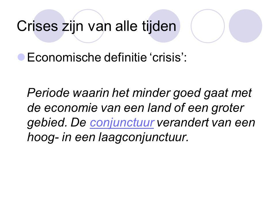 Crises zijn van alle tijden  Economische definitie 'crisis': Periode waarin het minder goed gaat met de economie van een land of een groter gebied. D