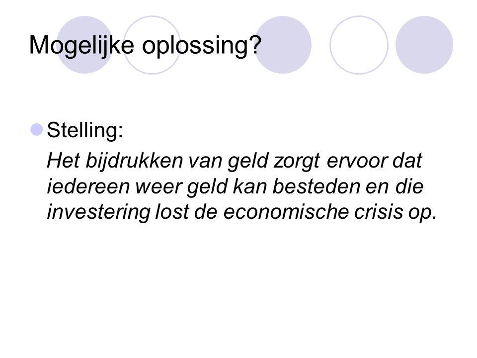 Mogelijke oplossing?  Stelling: Het bijdrukken van geld zorgt ervoor dat iedereen weer geld kan besteden en die investering lost de economische crisi