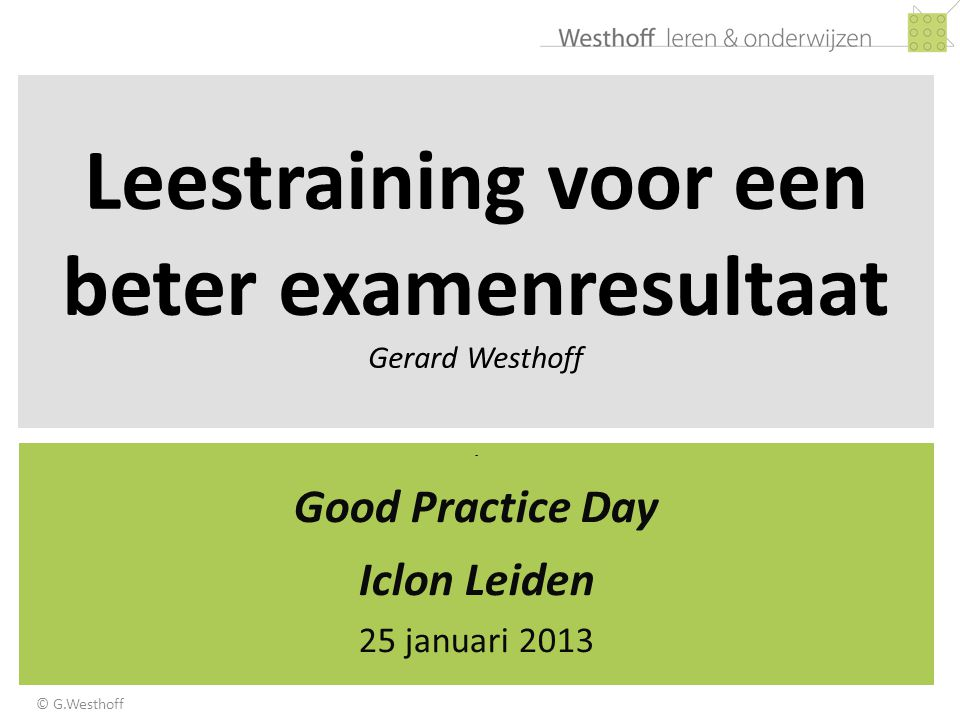 Leestraining voor een beter examenresultaat Gerard Westhoff - Good Practice Day Iclon Leiden 25 januari 2013 © G.Westhoff