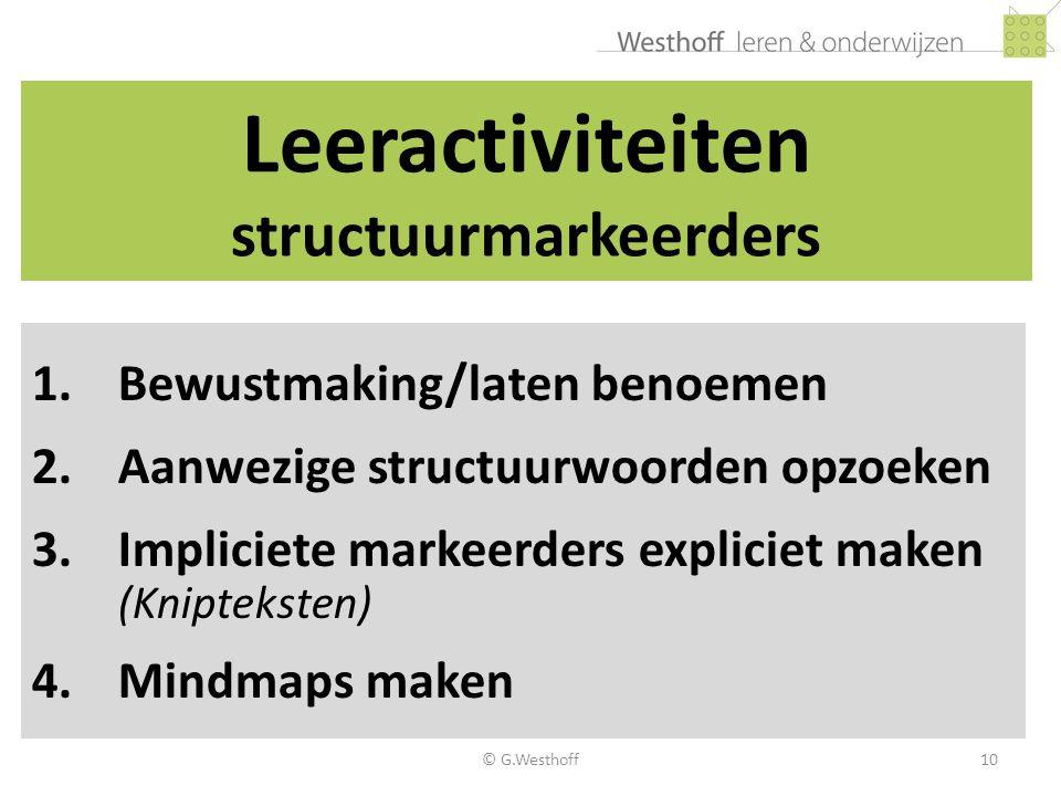 © G.Westhoff10 Leeractiviteiten structuurmarkeerders 1.Bewustmaking/laten benoemen 2.Aanwezige structuurwoorden opzoeken 3.Impliciete markeerders expl