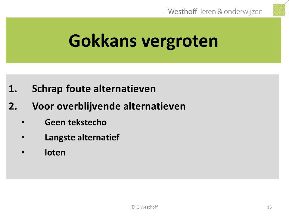 © G.Westhoff15 Gokkans vergroten 1.Schrap foute alternatieven 2.Voor overblijvende alternatieven • Geen tekstecho • Langste alternatief • loten
