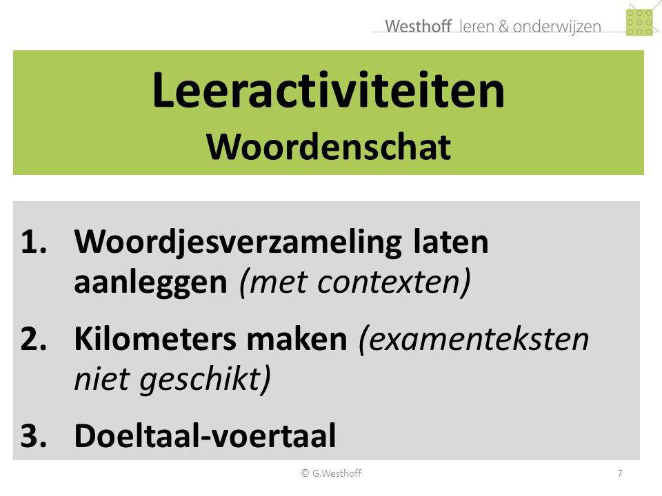 © G.Westhoff7 Leeractiviteiten Woordenschat 1.Woordjesverzameling laten aanleggen (met contexten) 2.Kilometers maken (examenteksten niet geschikt) 3.D