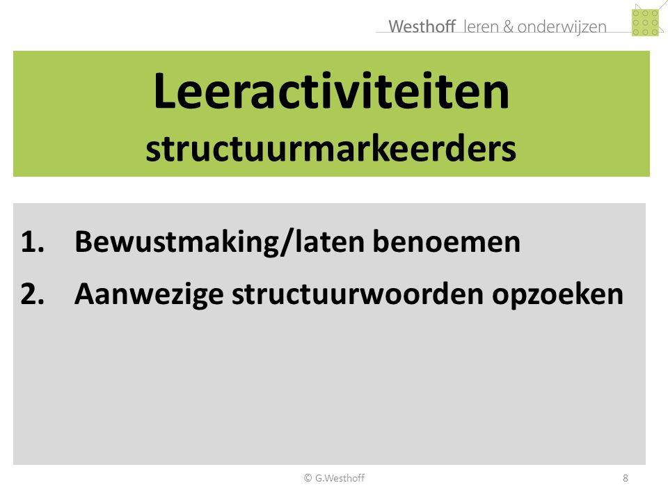 © G.Westhoff8 Leeractiviteiten structuurmarkeerders 1.Bewustmaking/laten benoemen 2.Aanwezige structuurwoorden opzoeken