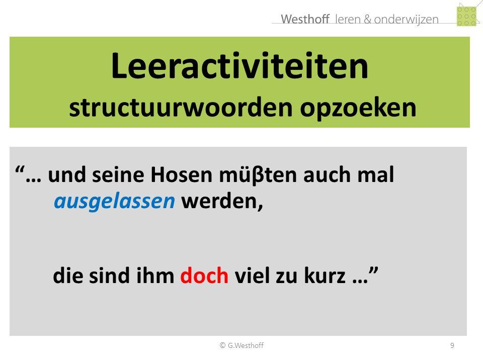 © G.Westhoff10 Leeractiviteiten structuurmarkeerders 1.Bewustmaking/laten benoemen 2.Aanwezige structuurwoorden opzoeken 3.Impliciete markeerders expliciet maken (Knipteksten) 4.Mindmaps maken