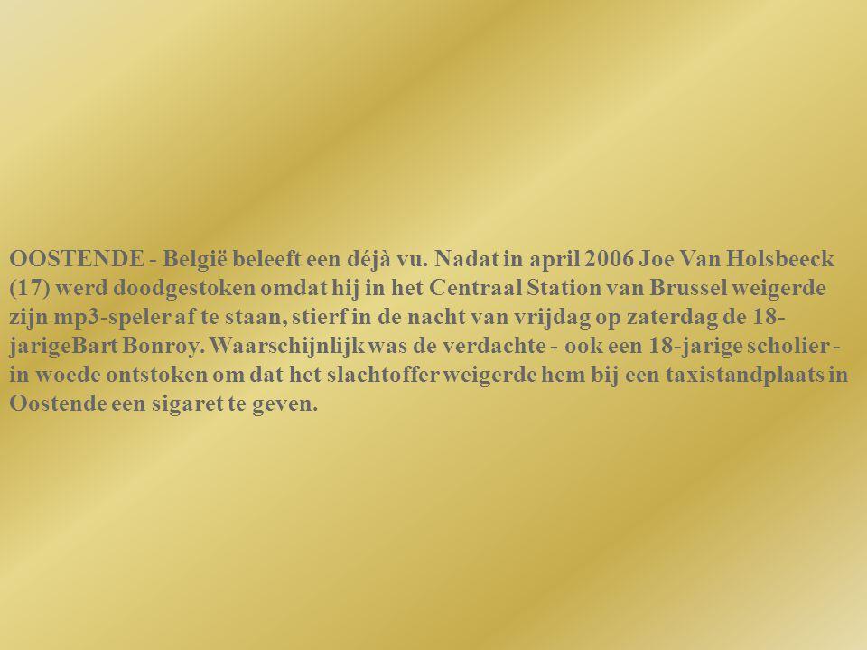 OOSTENDE - België beleeft een déjà vu. Nadat in april 2006 Joe Van Holsbeeck (17) werd doodgestoken omdat hij in het Centraal Station van Brussel weig