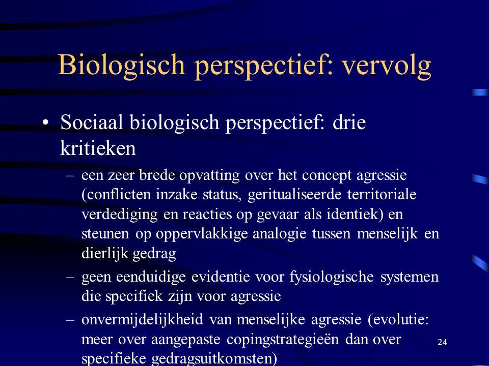 24 Biologisch perspectief: vervolg •Sociaal biologisch perspectief: drie kritieken –een zeer brede opvatting over het concept agressie (conflicten inzake status, geritualiseerde territoriale verdediging en reacties op gevaar als identiek) en steunen op oppervlakkige analogie tussen menselijk en dierlijk gedrag –geen eenduidige evidentie voor fysiologische systemen die specifiek zijn voor agressie –onvermijdelijkheid van menselijke agressie (evolutie: meer over aangepaste copingstrategieën dan over specifieke gedragsuitkomsten)