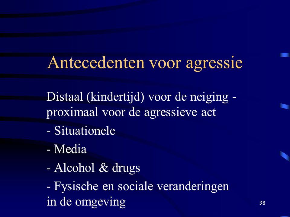 38 Antecedenten voor agressie Distaal (kindertijd) voor de neiging - proximaal voor de agressieve act - Situationele - Media - Alcohol & drugs - Fysische en sociale veranderingen in de omgeving