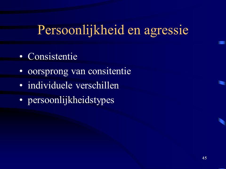 45 Persoonlijkheid en agressie •Consistentie •oorsprong van consitentie •individuele verschillen •persoonlijkheidstypes