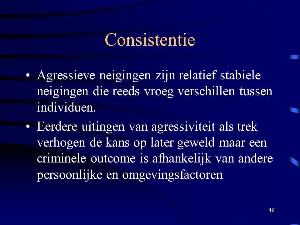 46 Consistentie •Agressieve neigingen zijn relatief stabiele neigingen die reeds vroeg verschillen tussen individuen.