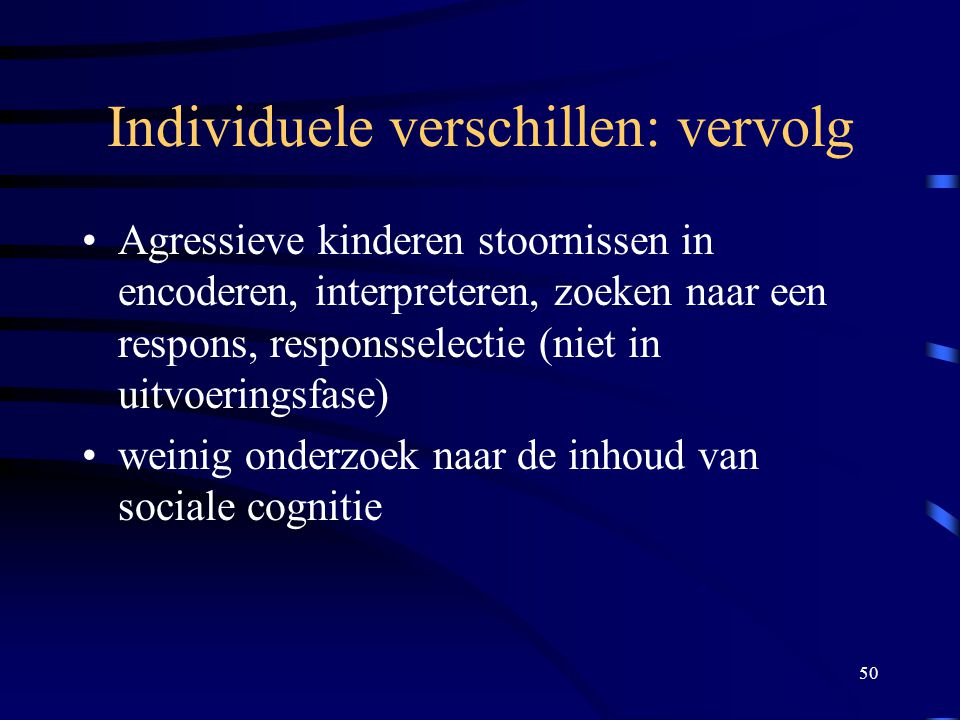 50 Individuele verschillen: vervolg •Agressieve kinderen stoornissen in encoderen, interpreteren, zoeken naar een respons, responsselectie (niet in uitvoeringsfase) •weinig onderzoek naar de inhoud van sociale cognitie