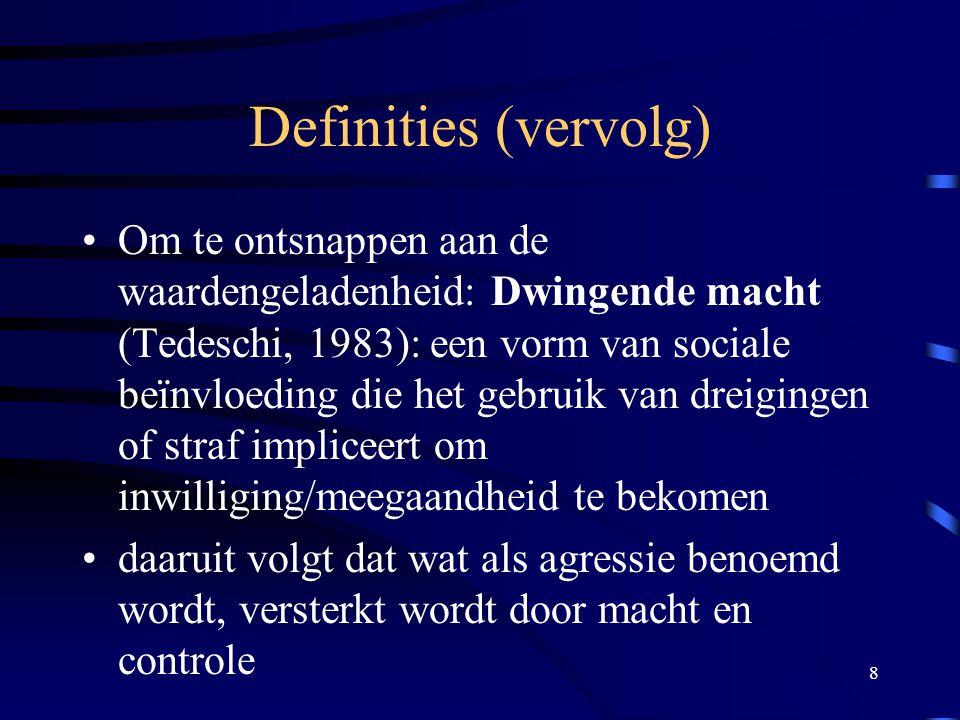 8 Definities (vervolg) •Om te ontsnappen aan de waardengeladenheid: Dwingende macht (Tedeschi, 1983): een vorm van sociale beïnvloeding die het gebruik van dreigingen of straf impliceert om inwilliging/meegaandheid te bekomen •daaruit volgt dat wat als agressie benoemd wordt, versterkt wordt door macht en controle