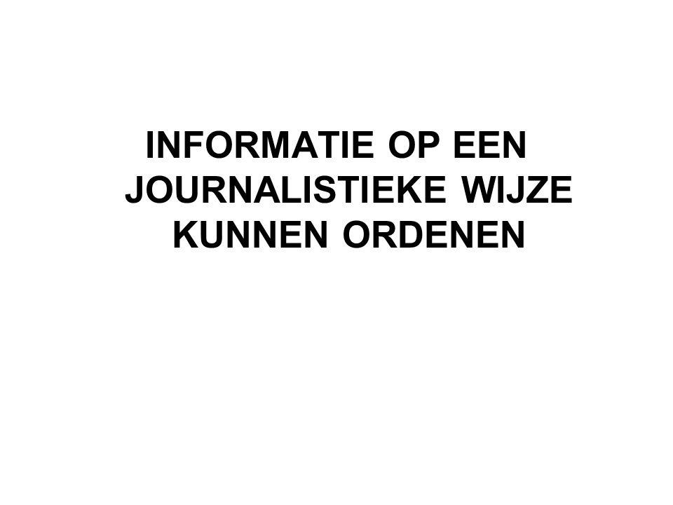 INFORMATIE OP EEN JOURNALISTIEKE WIJZE KUNNEN ORDENEN
