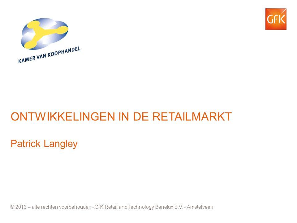 © GfK 2013 | | mei 2013 1 ONTWIKKELINGEN IN DE RETAILMARKT Patrick Langley © 2013 – alle rechten voorbehouden - GfK Retail and Technology Benelux B.V.