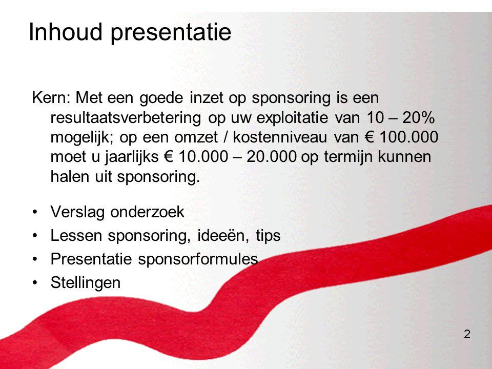 2 Inhoud presentatie Kern: Met een goede inzet op sponsoring is een resultaatsverbetering op uw exploitatie van 10 – 20% mogelijk; op een omzet / kost