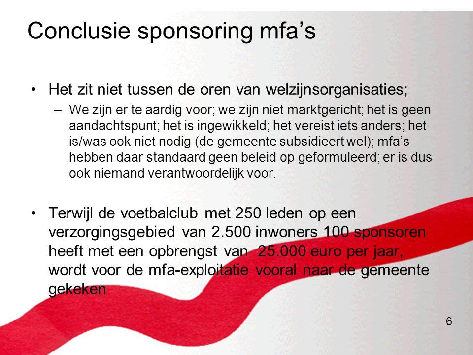 6 Conclusie sponsoring mfa's •Het zit niet tussen de oren van welzijnsorganisaties; –We zijn er te aardig voor; we zijn niet marktgericht; het is geen