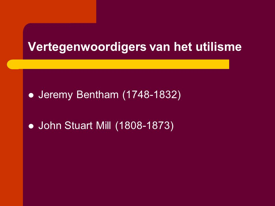 Vertegenwoordigers van het utilisme  Jeremy Bentham (1748-1832)  John Stuart Mill (1808-1873)